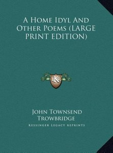 A Home Idyl And Other Poems (LARGE PRINT EDITION)