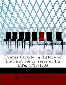 Thomas Carlyle : a History of the First Forty Years of his Life,