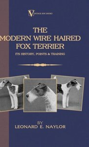 The Modern Wire Haired Fox Terrier: Its History, Points & Traini