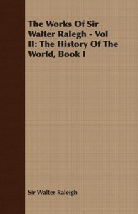 The Works of Sir Walter Ralegh - Vol II: The History of the Worl