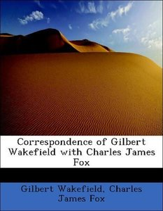 Correspondence of Gilbert Wakefield with Charles James Fox