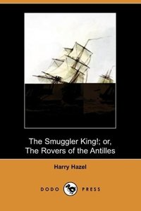 The Smuggler King!; Or, the Rovers of the Antilles (Dodo Press)
