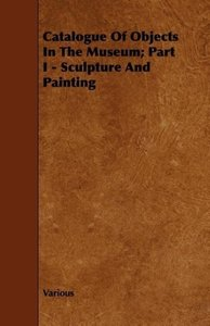 Catalogue of Objects in the Museum; Part I - Sculpture and Paint