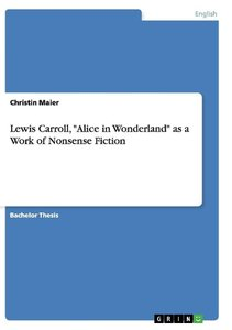 "Lewis Carroll, ""Alice in Wonderland"" as a Work of Nonsense Ficti"