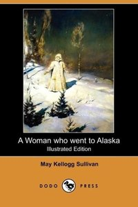 A Woman Who Went to Alaska (Illustrated Edition) (Dodo Press)