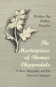 The Masterpieces of Thomas Chippendale - A Short Biography and H