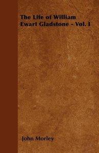 The Life of William Ewart Gladstone - Vol. I