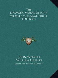 The Dramatic Works Of John Webster V1 (LARGE PRINT EDITION)