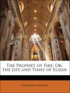 The Prophet of Fire: Or, the Life and Times of Elijah