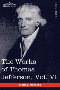 The Works of Thomas Jefferson, Vol. VI (in 12 Volumes)