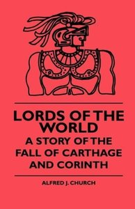 Lords Of The World - A Story Of The Fall Of Carthage And Corinth