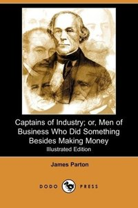 Captains of Industry; Or, Men of Business Who Did Something Besi