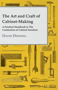 The Art and Craft of Cabinet-Making - A Practical Handbook to Th
