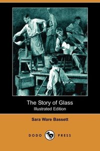 The Story of Glass (Illustrated Edition) (Dodo Press)