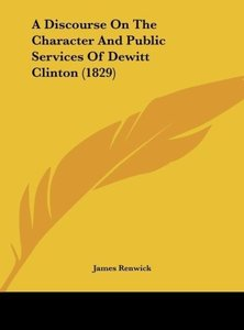 A Discourse On The Character And Public Services Of Dewitt Clint