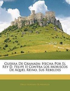 Guerra De Granada: Hecha Por El Rey D. Felipe II Contra Los Mori