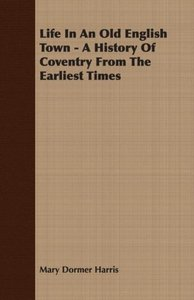 Life In An Old English Town - A History Of Coventry From The Ear