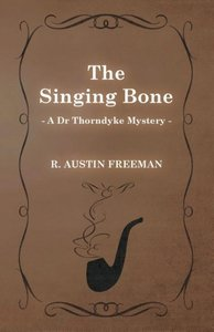 The Singing Bone (a Dr Thorndyke Mystery)
