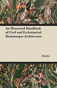 An Illustrated Handbook of Civil and Ecclesiastical Romanesque A