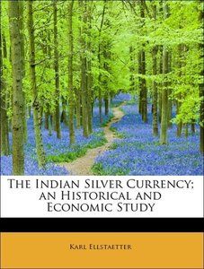 The Indian Silver Currency; an Historical and Economic Study