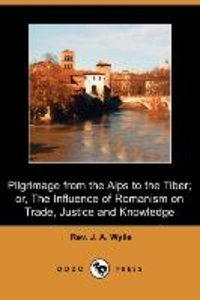 Pilgrimage from the Alps to the Tiber; Or, the Influence of Roma