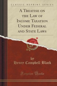A Treatise on the Law of Income Taxation Under Federal and State