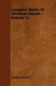 Complete Works Of Abraham Lincoln - Volume VI.