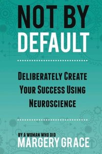 Not by Default: Deliberately Create Your Success Using Neuroscie