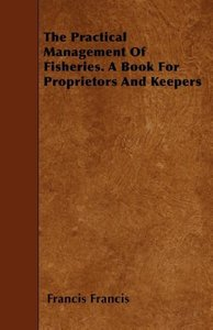 The Practical Management of Fisheries - A Book for Proprietors a