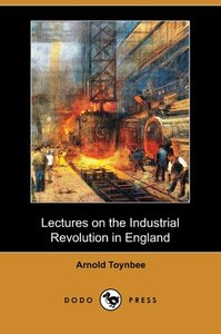 Lectures on the Industrial Revolution in England (Dodo Press)