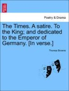 The Times. A satire. To the King; and dedicated to the Emperor o