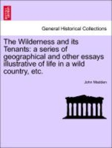 The Wilderness and its Tenants: a series of geographical and oth
