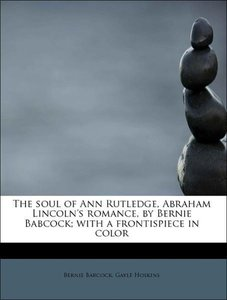 The soul of Ann Rutledge, Abraham Lincoln's romance, by Bernie B