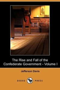 The Rise and Fall of the Confederate Government - Volume I (Dodo
