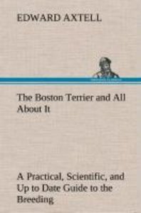 The Boston Terrier and All About It A Practical, Scientific, and
