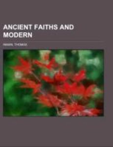 Ancient Faiths And Modern; a dissertation upon worships, legends