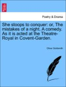 She stoops to conquer: or, The mistakes of a night. A comedy. As