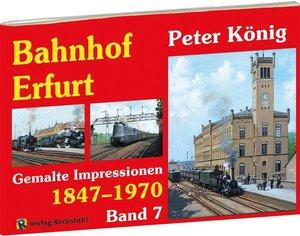 Peter König - Eisenbahn Bilder BAHNHOF ERFURT 1847-1970 - Band 7