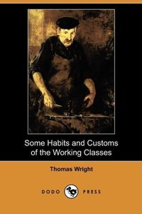 Some Habits and Customs of the Working Classes (Dodo Press)