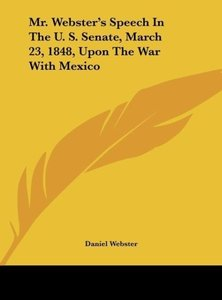 Mr. Webster's Speech In The U. S. Senate, March 23, 1848, Upon T