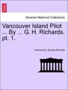 Vancouver Island Pilot ... By ... G. H. Richards. pt. 1.