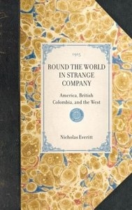 ROUND THE WORLD IN STRANGE COMPANY~America, British Colombia, an