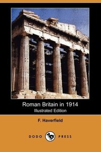 Roman Britain in 1914 (Illustrated Edition) (Dodo Press)