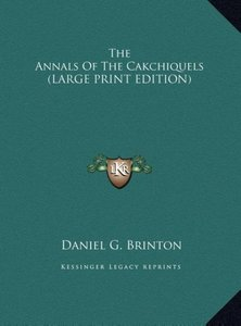 The Annals Of The Cakchiquels (LARGE PRINT EDITION)