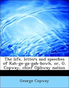 The life, letters and speeches of Kah-ge-ga-gah-bowh, or, G. Cop