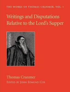 Writings and Disputations of Thomas Cranmer relative to the Sacr