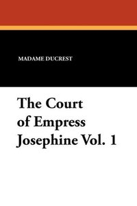 The Court of Empress Josephine Vol. 1