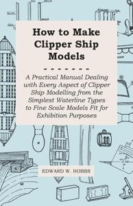 How to Make Clipper Ship Models - A Practical Manual Dealing wit