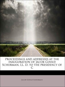 Proceedings and addresses at the inauguration of Jacob Gould Sch