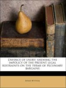 Defence of usury; shewing the impolicy of the present legal rest